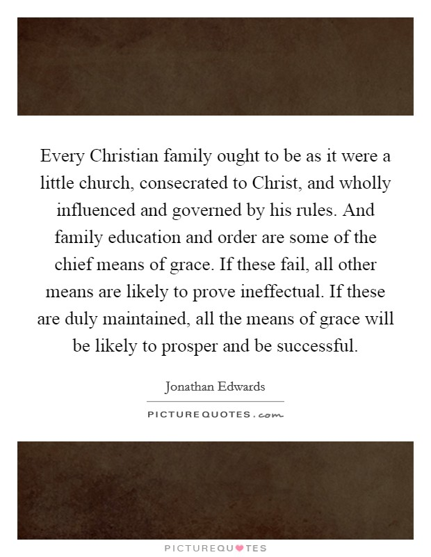 Every Christian family ought to be as it were a little church, consecrated to Christ, and wholly influenced and governed by his rules. And family education and order are some of the chief means of grace. If these fail, all other means are likely to prove ineffectual. If these are duly maintained, all the means of grace will be likely to prosper and be successful Picture Quote #1