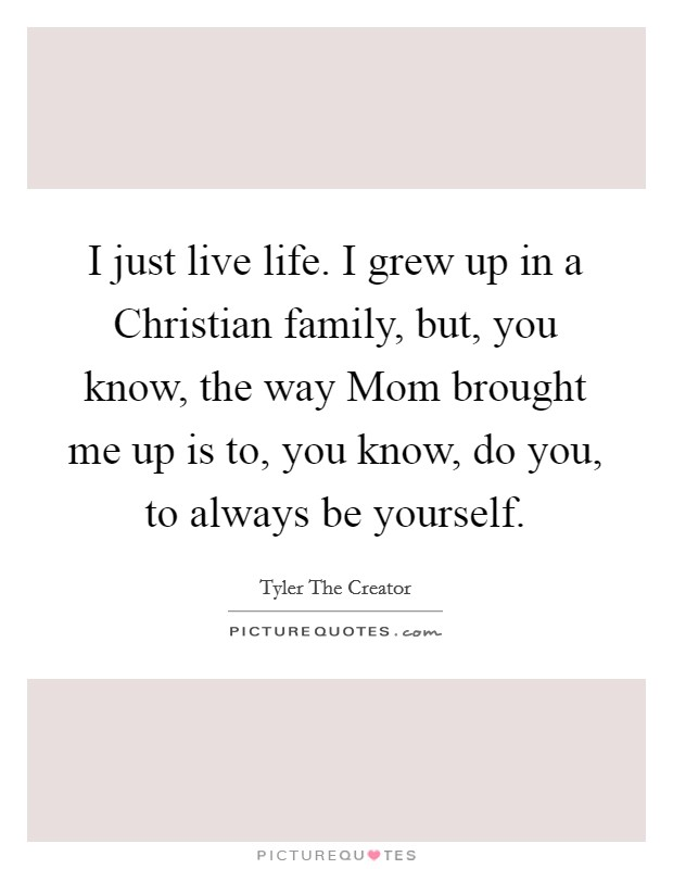 I just live life. I grew up in a Christian family, but, you know, the way Mom brought me up is to, you know, do you, to always be yourself Picture Quote #1