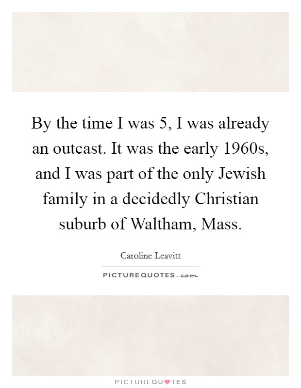 By the time I was 5, I was already an outcast. It was the early 1960s, and I was part of the only Jewish family in a decidedly Christian suburb of Waltham, Mass Picture Quote #1