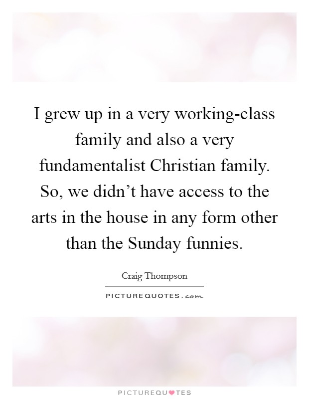 I grew up in a very working-class family and also a very fundamentalist Christian family. So, we didn't have access to the arts in the house in any form other than the Sunday funnies Picture Quote #1