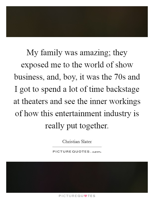 My family was amazing; they exposed me to the world of show business, and, boy, it was the  70s and I got to spend a lot of time backstage at theaters and see the inner workings of how this entertainment industry is really put together Picture Quote #1