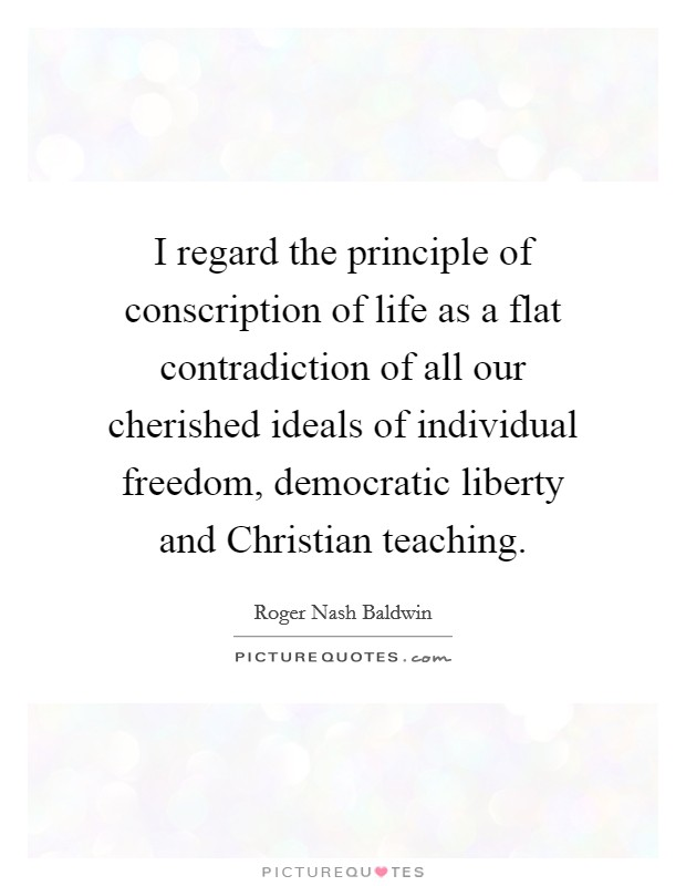I regard the principle of conscription of life as a flat contradiction of all our cherished ideals of individual freedom, democratic liberty and Christian teaching Picture Quote #1