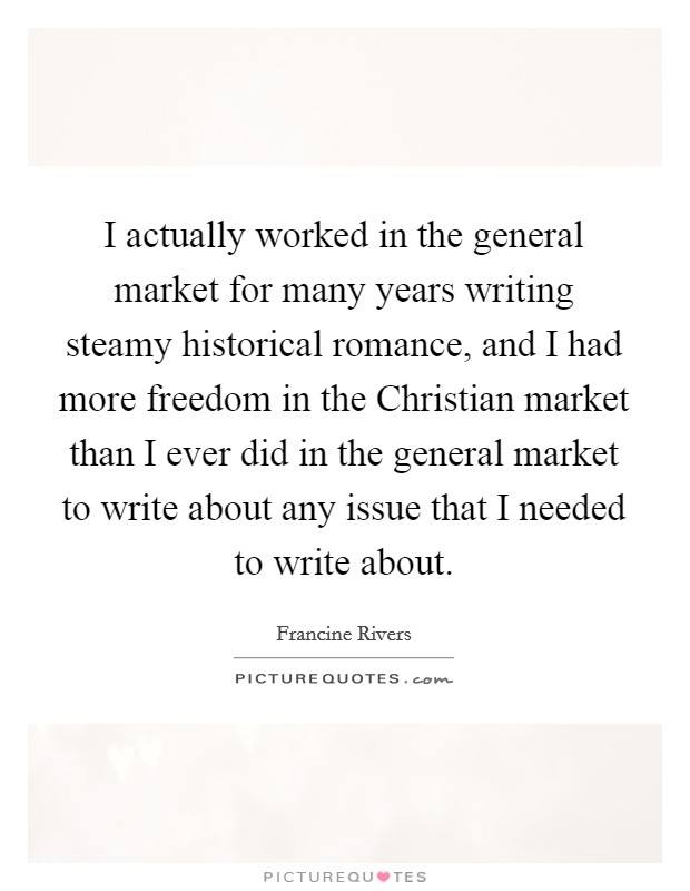 I actually worked in the general market for many years writing steamy historical romance, and I had more freedom in the Christian market than I ever did in the general market to write about any issue that I needed to write about Picture Quote #1