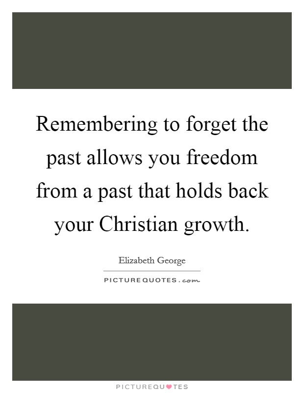 Remembering to forget the past allows you freedom from a past that holds back your Christian growth Picture Quote #1