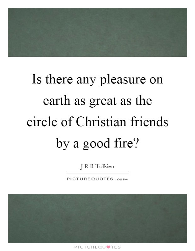 Is there any pleasure on earth as great as the circle of Christian friends by a good fire? Picture Quote #1