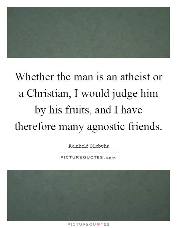 Whether the man is an atheist or a Christian, I would judge him by his fruits, and I have therefore many agnostic friends Picture Quote #1
