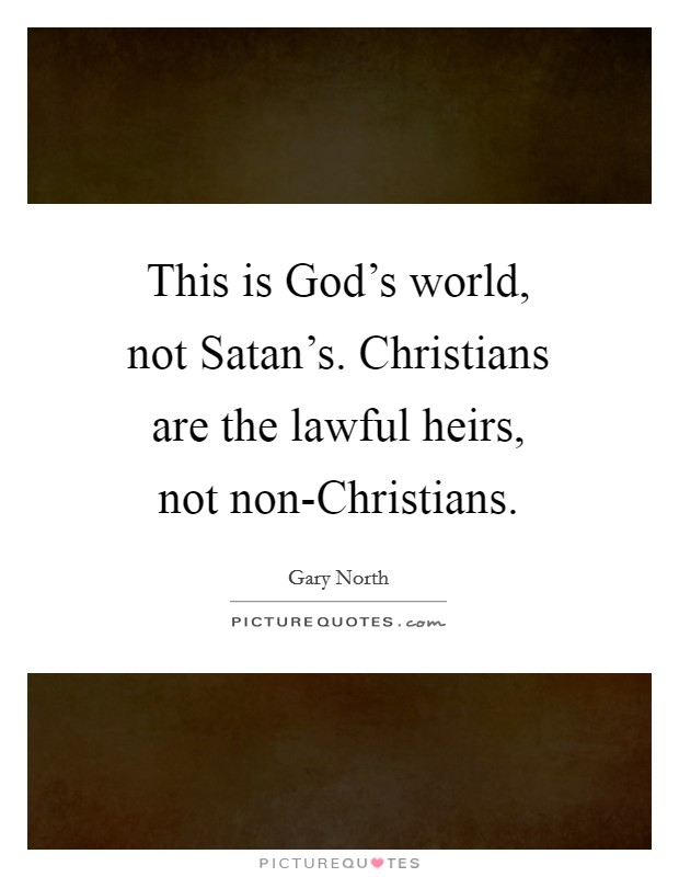 This is God's world, not Satan's. Christians are the lawful heirs, not non-Christians Picture Quote #1