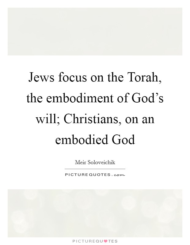 Jews focus on the Torah, the embodiment of God's will; Christians, on an embodied God Picture Quote #1