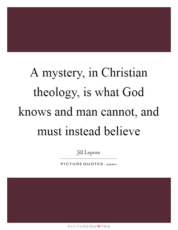 A mystery, in Christian theology, is what God knows and man cannot, and must instead believe Picture Quote #1