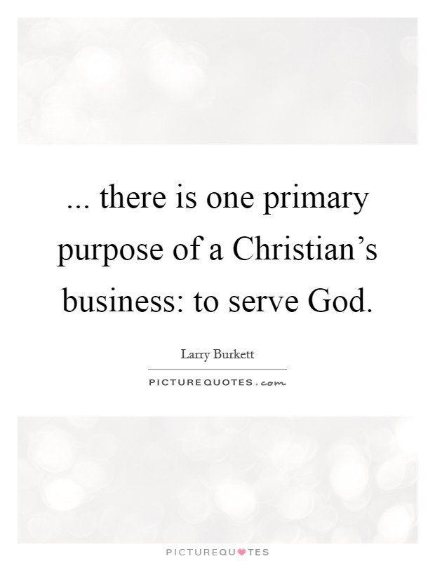 ... there is one primary purpose of a Christian's business: to serve God Picture Quote #1