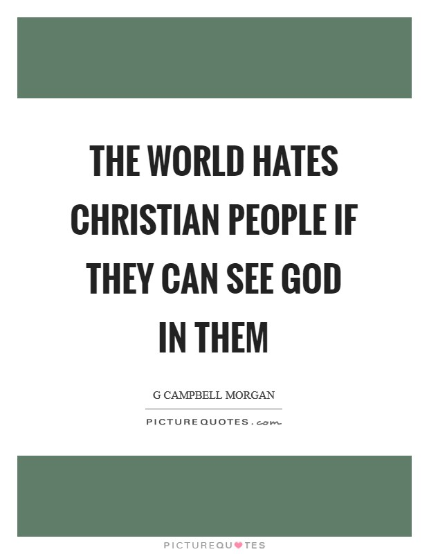 The world hates Christian people if they can see God in them Picture Quote #1