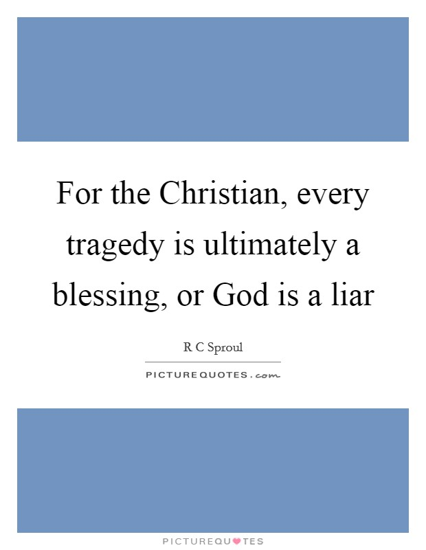 For the Christian, every tragedy is ultimately a blessing, or God is a liar Picture Quote #1
