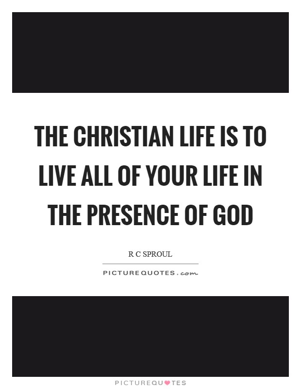 The Christian life is to live all of your life in the presence of God Picture Quote #1