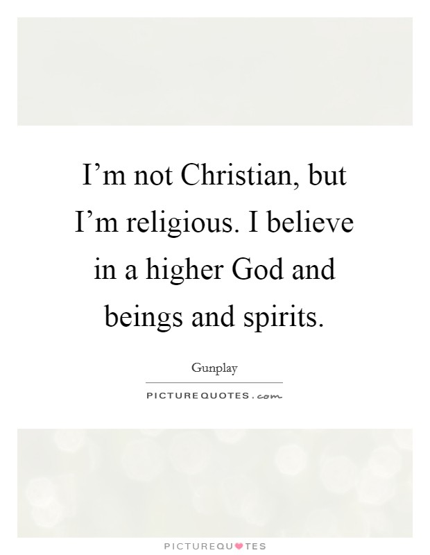 I'm not Christian, but I'm religious. I believe in a higher God and beings and spirits Picture Quote #1