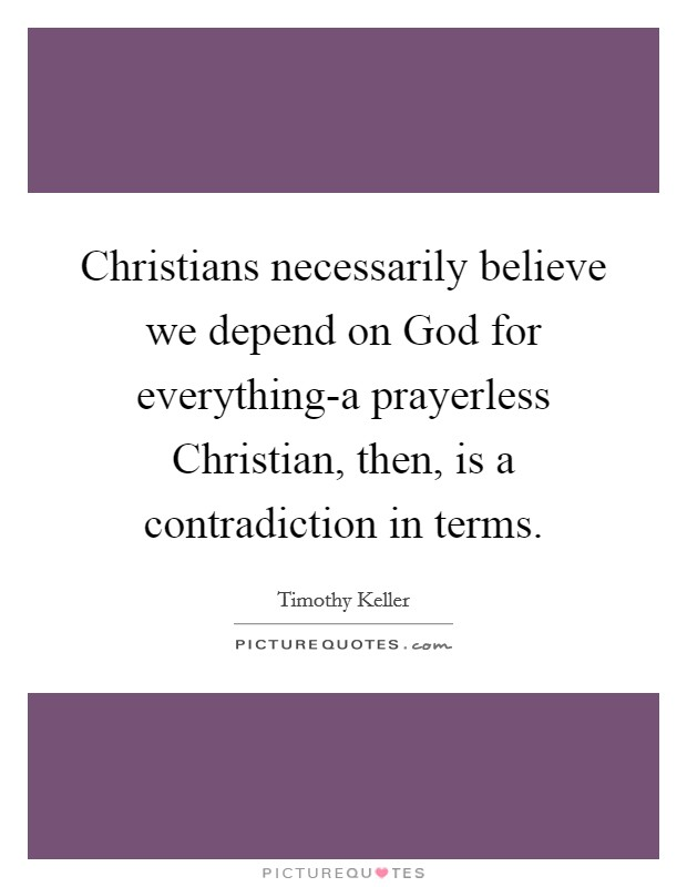 Christians necessarily believe we depend on God for everything-a prayerless Christian, then, is a contradiction in terms Picture Quote #1