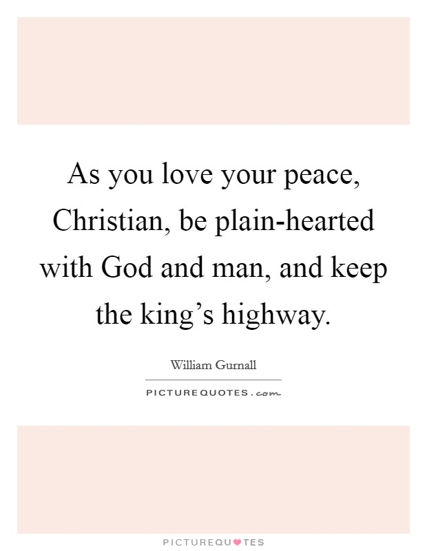 As you love your peace, Christian, be plain-hearted with God and man, and keep the king's highway Picture Quote #1