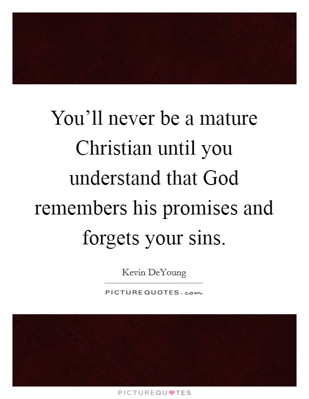 You'll never be a mature Christian until you understand that God remembers his promises and forgets your sins Picture Quote #1