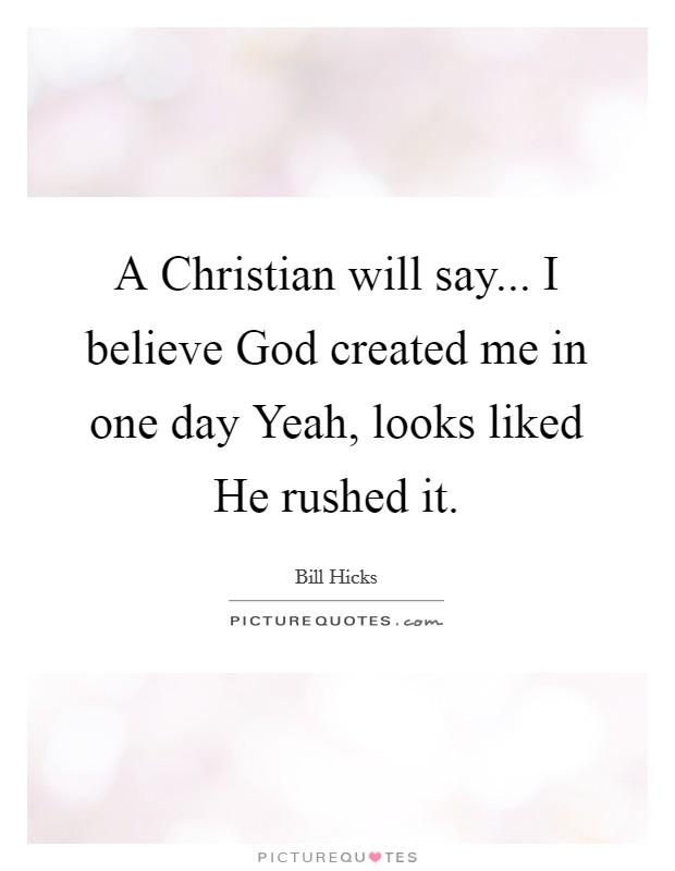 A Christian will say... I believe God created me in one day Yeah, looks liked He rushed it Picture Quote #1