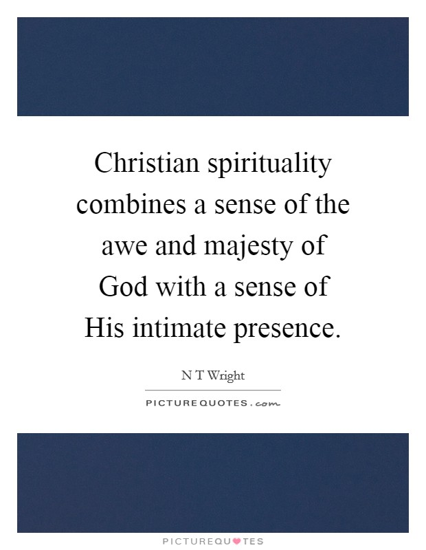 Christian spirituality combines a sense of the awe and majesty of God with a sense of His intimate presence Picture Quote #1