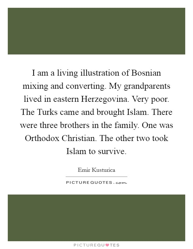 I am a living illustration of Bosnian mixing and converting. My grandparents lived in eastern Herzegovina. Very poor. The Turks came and brought Islam. There were three brothers in the family. One was Orthodox Christian. The other two took Islam to survive Picture Quote #1