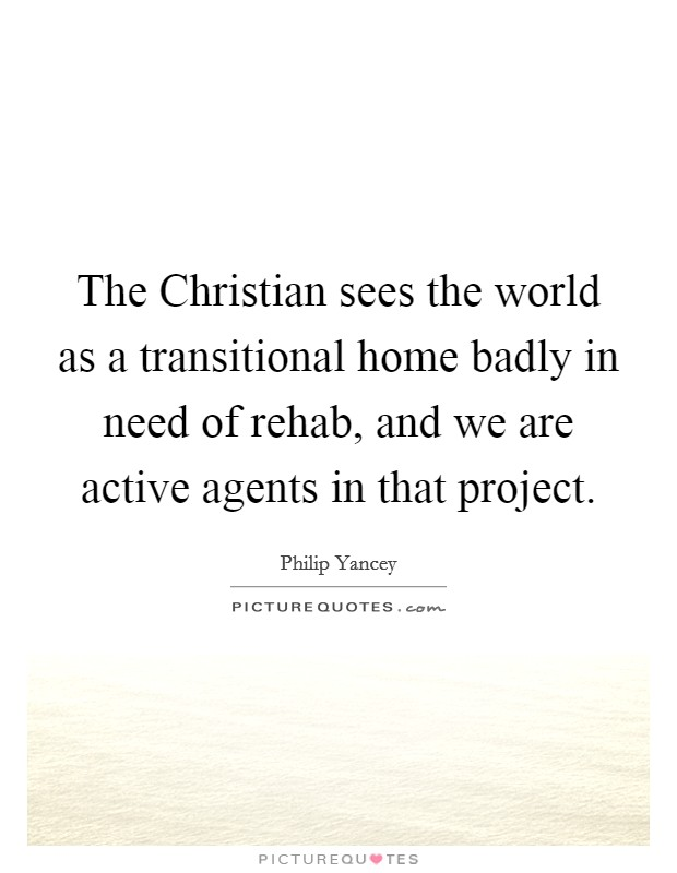 The Christian sees the world as a transitional home badly in need of rehab, and we are active agents in that project Picture Quote #1