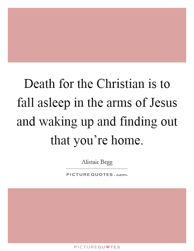 Death for the Christian is to fall asleep in the arms of Jesus and waking up and finding out that you're home Picture Quote #1