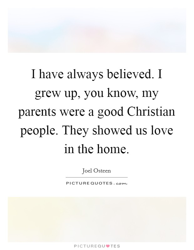 I have always believed. I grew up, you know, my parents were a good Christian people. They showed us love in the home Picture Quote #1