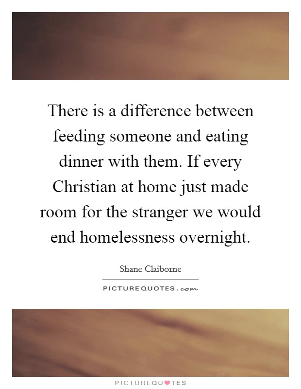 There is a difference between feeding someone and eating dinner with them. If every Christian at home just made room for the stranger we would end homelessness overnight Picture Quote #1