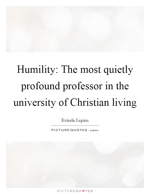 Humility: The most quietly profound professor in the university of Christian living Picture Quote #1