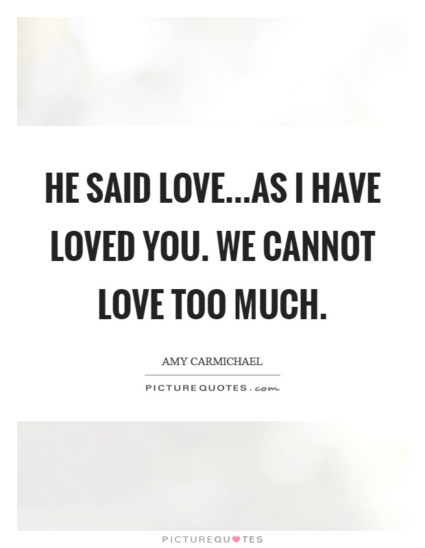 He said Love...as I have loved you. We cannot love too much Picture Quote #1