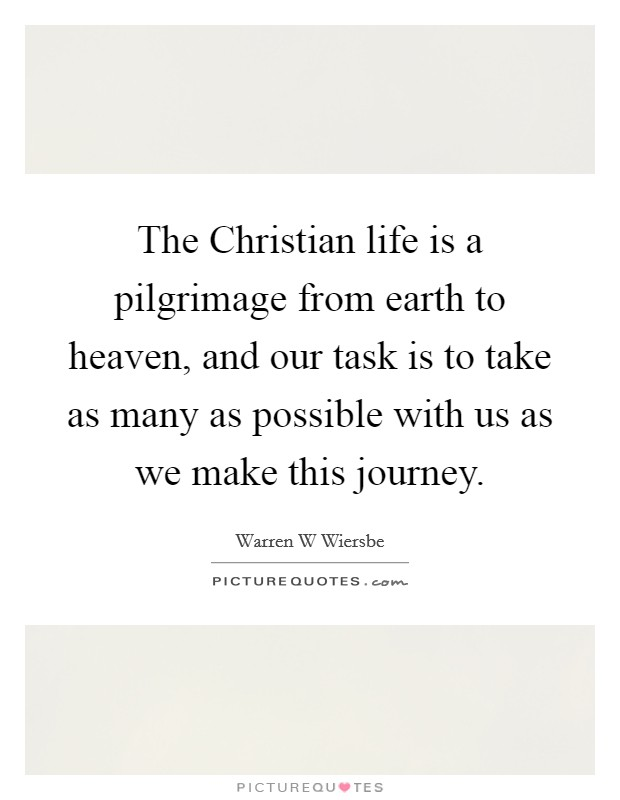 The Christian life is a pilgrimage from earth to heaven, and our task is to take as many as possible with us as we make this journey Picture Quote #1