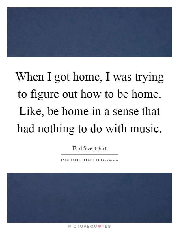 When I got home, I was trying to figure out how to be home. Like, be home in a sense that had nothing to do with music Picture Quote #1