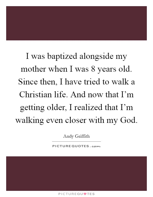 I was baptized alongside my mother when I was 8 years old. Since then, I have tried to walk a Christian life. And now that I'm getting older, I realized that I'm walking even closer with my God Picture Quote #1