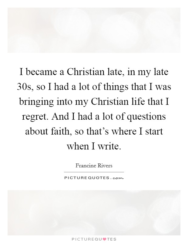 I became a Christian late, in my late 30s, so I had a lot of things that I was bringing into my Christian life that I regret. And I had a lot of questions about faith, so that's where I start when I write Picture Quote #1