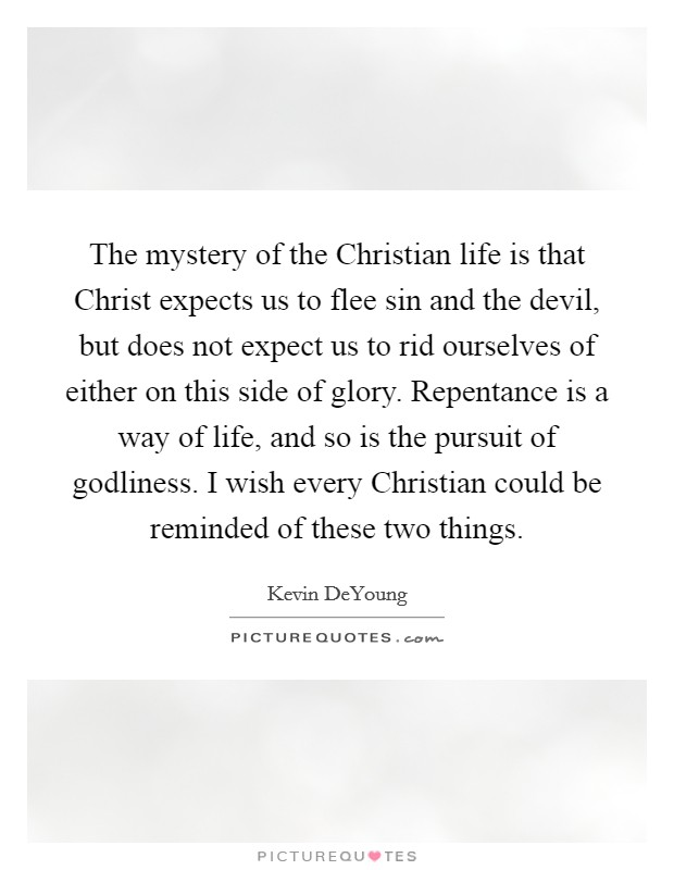 The mystery of the Christian life is that Christ expects us to flee sin and the devil, but does not expect us to rid ourselves of either on this side of glory. Repentance is a way of life, and so is the pursuit of godliness. I wish every Christian could be reminded of these two things Picture Quote #1