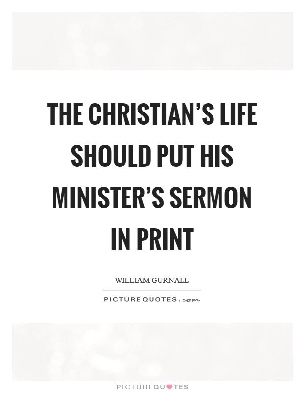 The Christian's life should put his minister's sermon in print Picture Quote #1