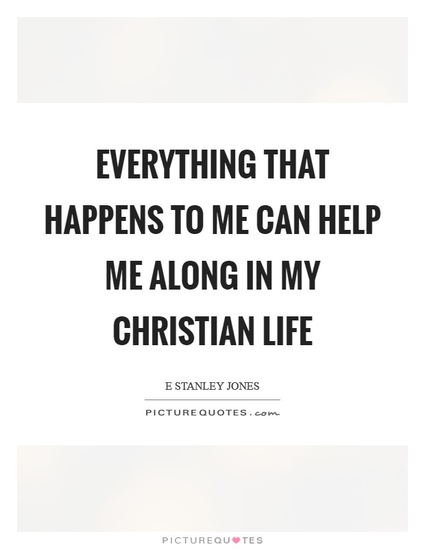 Everything that happens to me can help me along in my Christian life Picture Quote #1