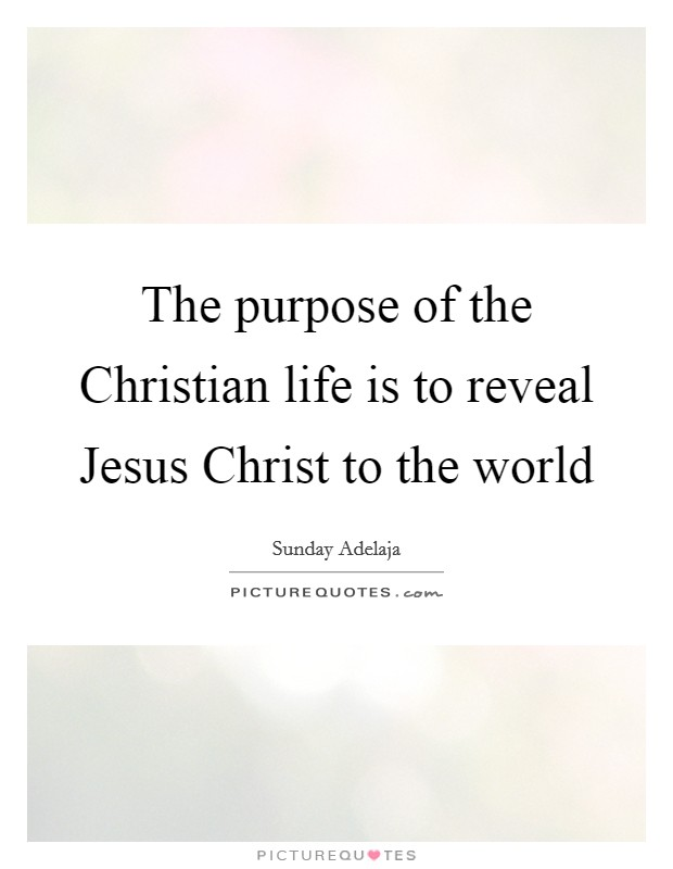 The purpose of the Christian life is to reveal Jesus Christ to the world Picture Quote #1