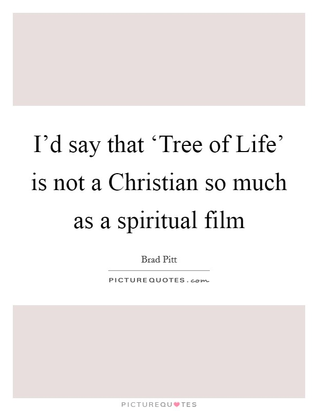 I'd say that 'Tree of Life' is not a Christian so much as a spiritual film Picture Quote #1