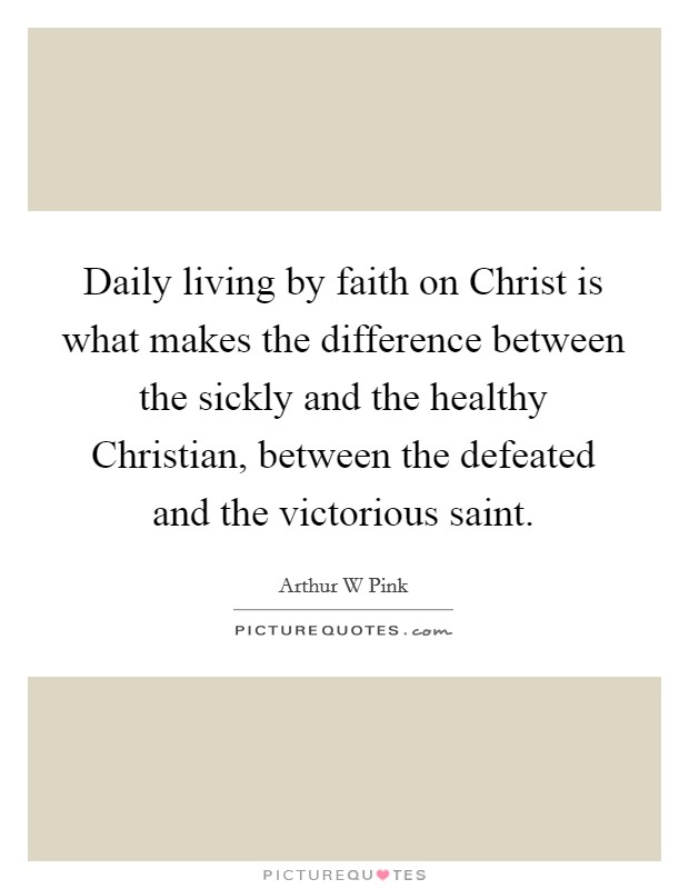 Daily living by faith on Christ is what makes the difference between the sickly and the healthy Christian, between the defeated and the victorious saint. Picture Quote #1