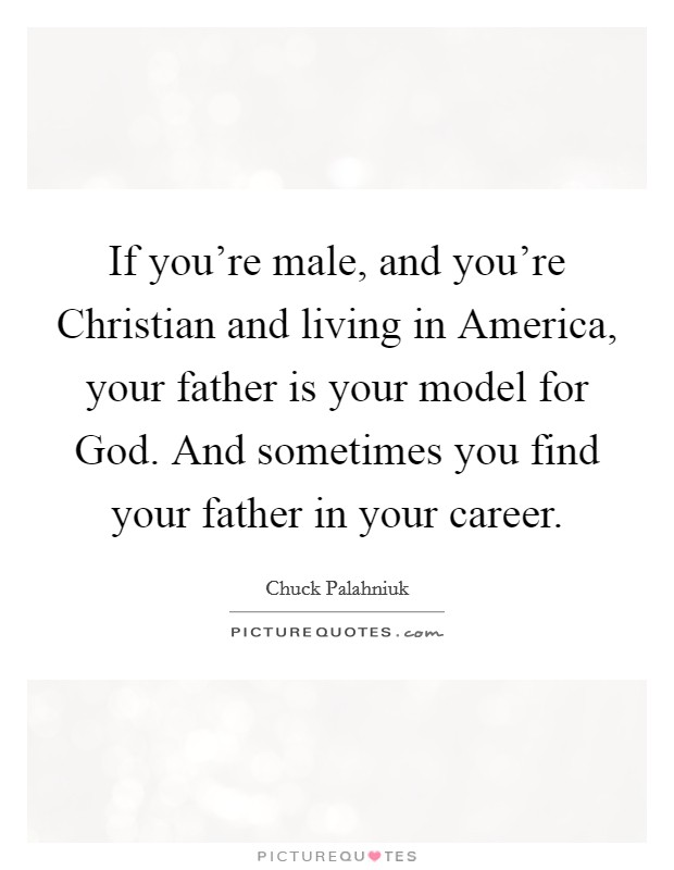 If you're male, and you're Christian and living in America, your father is your model for God. And sometimes you find your father in your career Picture Quote #1