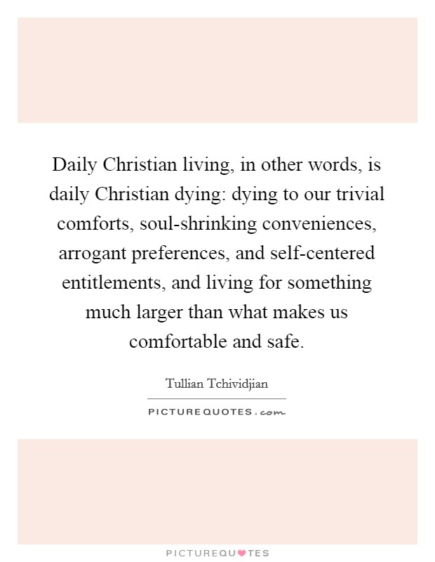 Daily Christian living, in other words, is daily Christian dying: dying to our trivial comforts, soul-shrinking conveniences, arrogant preferences, and self-centered entitlements, and living for something much larger than what makes us comfortable and safe Picture Quote #1