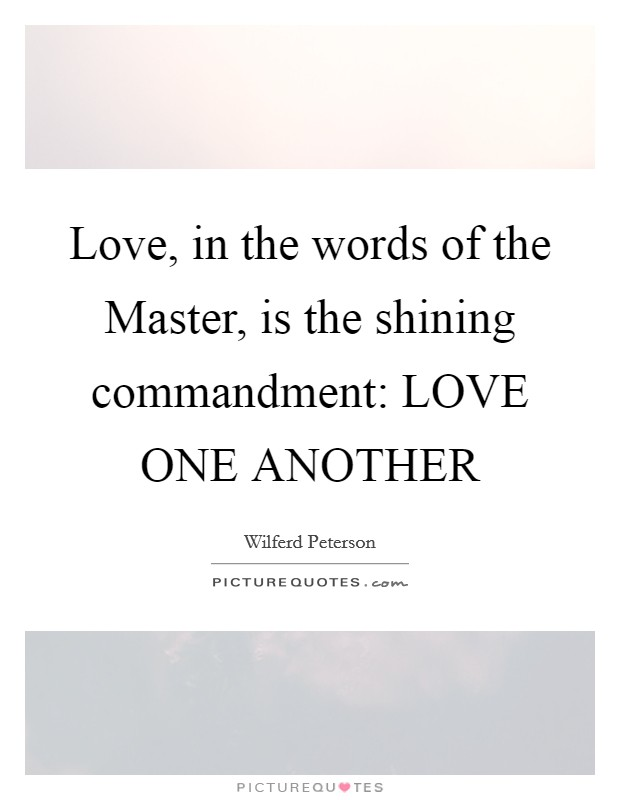Love, in the words of the Master, is the shining commandment: LOVE ONE ANOTHER Picture Quote #1