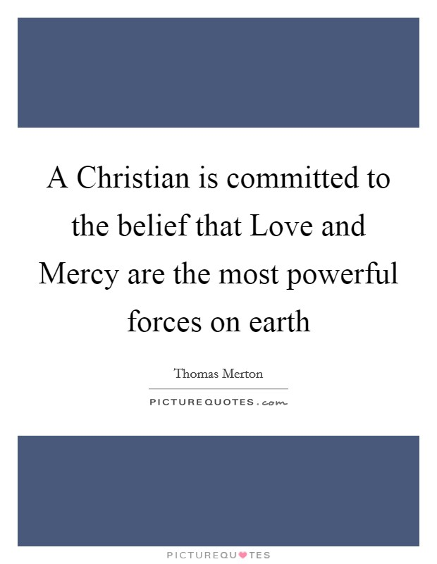 A Christian is committed to the belief that Love and Mercy are the most powerful forces on earth Picture Quote #1