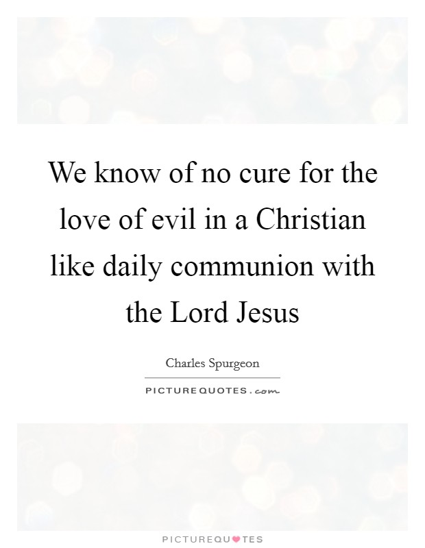 We know of no cure for the love of evil in a Christian like daily communion with the Lord Jesus Picture Quote #1