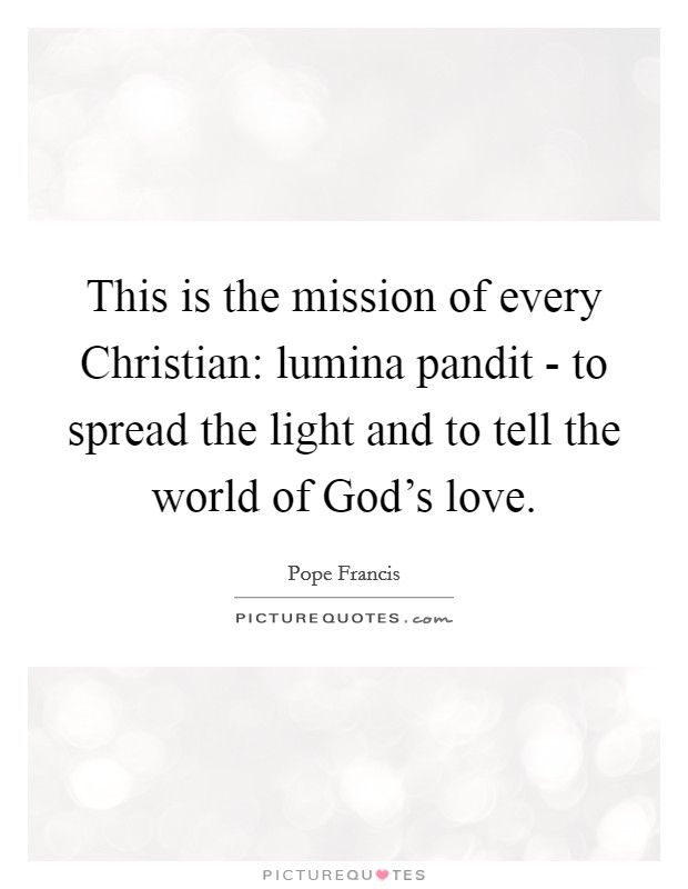 This is the mission of every Christian: lumina pandit - to spread the light and to tell the world of God's love. Picture Quote #1
