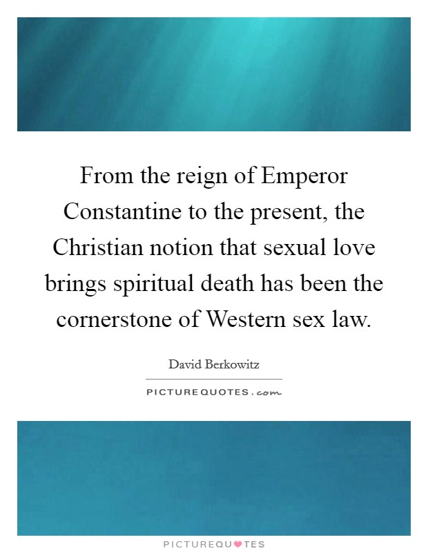 From the reign of Emperor Constantine to the present, the Christian notion that sexual love brings spiritual death has been the cornerstone of Western sex law Picture Quote #1