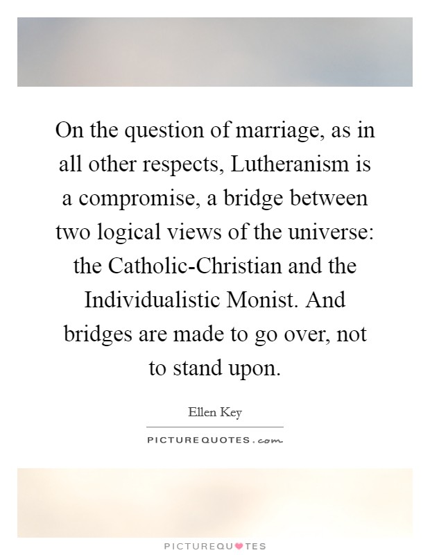 On the question of marriage, as in all other respects, Lutheranism is a compromise, a bridge between two logical views of the universe: the Catholic-Christian and the Individualistic Monist. And bridges are made to go over, not to stand upon Picture Quote #1
