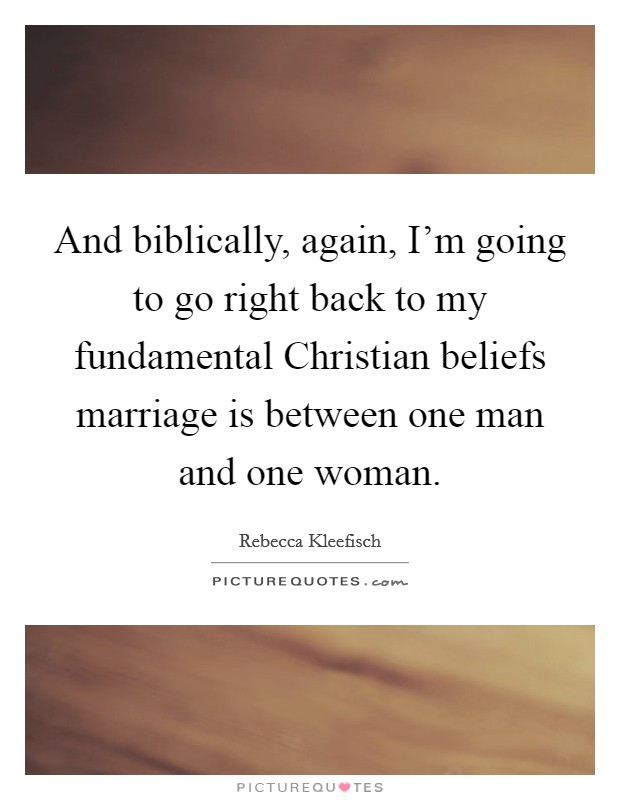 And biblically, again, I'm going to go right back to my fundamental Christian beliefs marriage is between one man and one woman Picture Quote #1