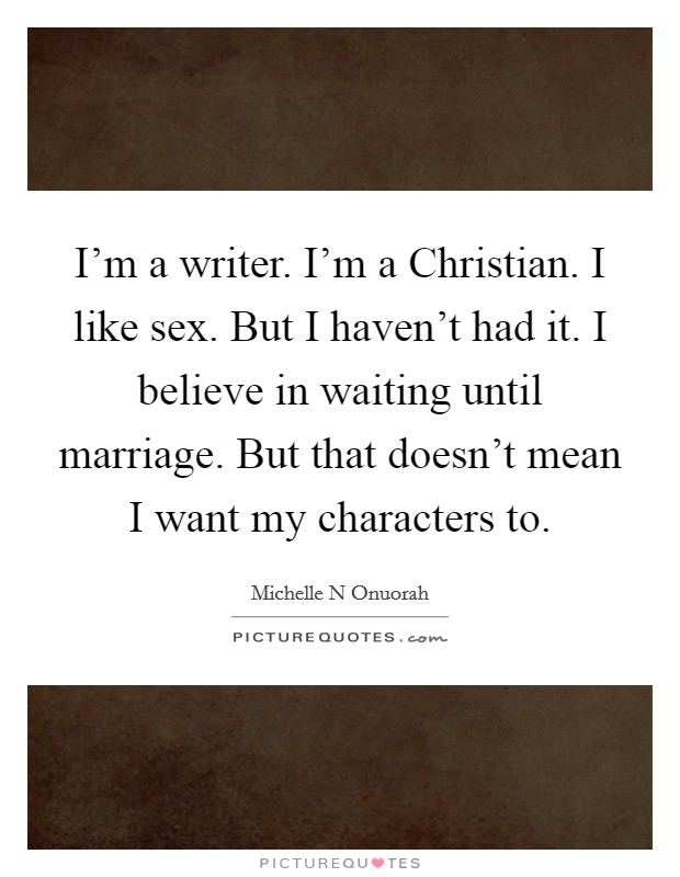 I'm a writer. I'm a Christian. I like sex. But I haven't had it. I believe in waiting until marriage. But that doesn't mean I want my characters to Picture Quote #1